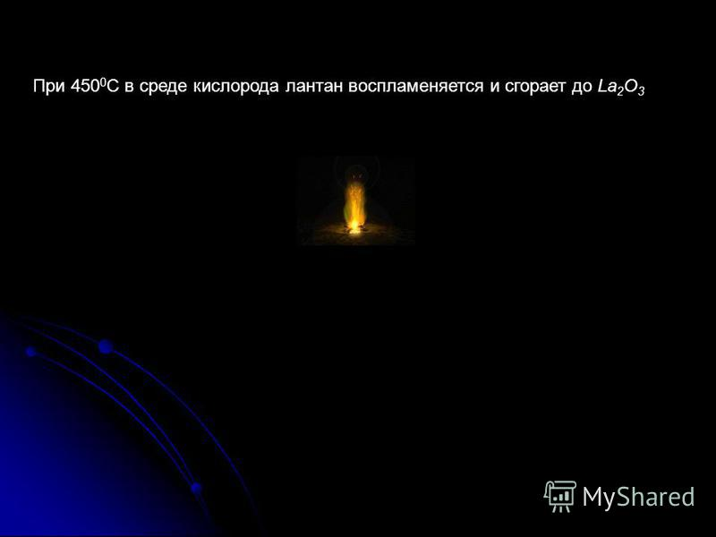 При 450 0 С в среде кислорода лантан воспламеняется и сгорает до La 2 O 3