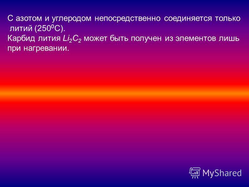 С азотом и углеродом непосредственно соединяется только литий (250 0 С). Карбид лития Li 2 C 2 может быть получен из элементов лишь при нагревании.
