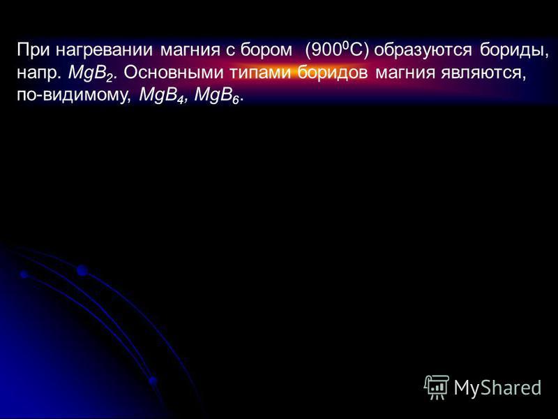 При нагревании магния с бором (900 0 С) образуются бориды, напр. MgB 2. Основными типами боридов магния являются, по-видимому, MgB 4, MgB 6.