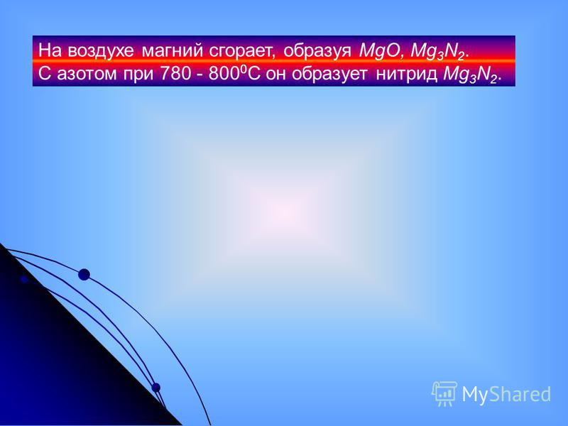 На воздухе магний сгорает, образуя MgO, Mg 3 N 2. С азотом при 780 - 800 0 С он образует нитрид Mg 3 N 2.
