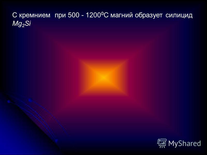 C кремнием при 500 - 1200 0 С магний образует силицид Mg 2 Si