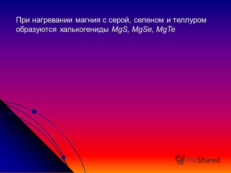 При нагревании магния с серой, селеном и теллуром образуются халькогениды MgS, MgSe, MgTe
