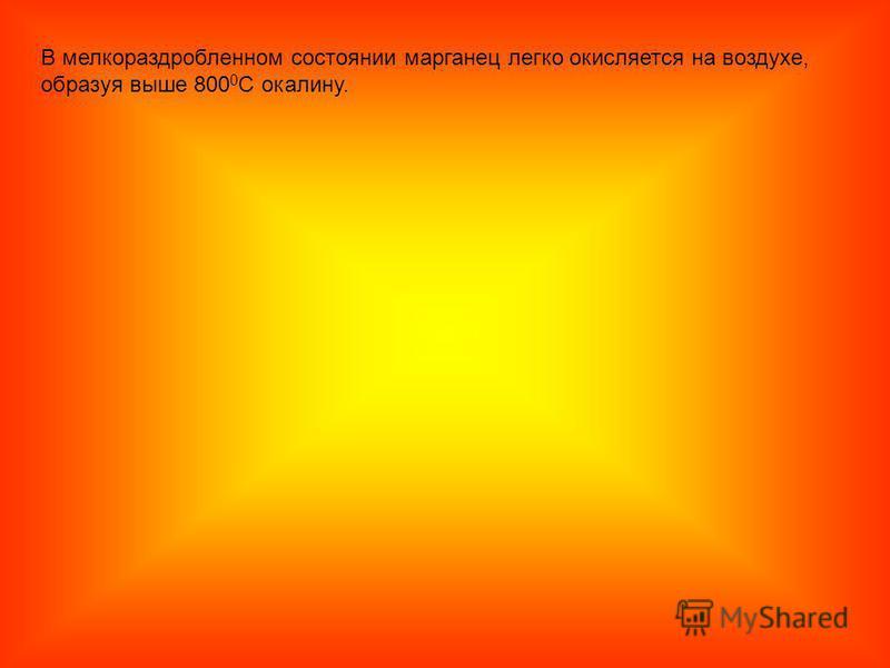 В мелкораздробленном состоянии марганец легко окисляется на воздухе, образуя выше 800 0 С окалину.