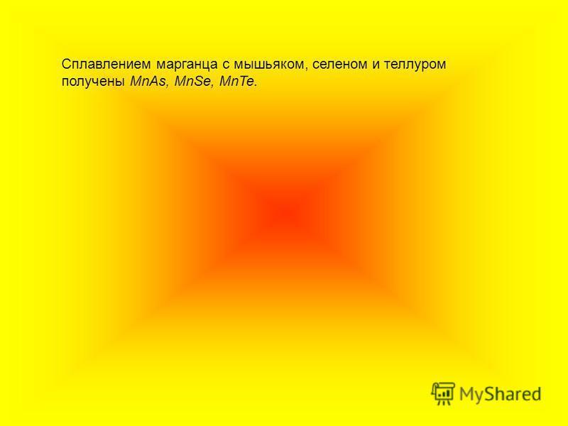 Сплавлением марганца с мышьяком, селеном и теллуром получены MnAs, MnSe, MnTe.