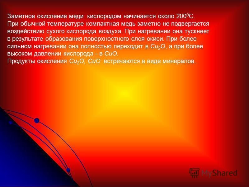 Заметное окисление меди кислородом начинается около 200 0 С. При обычной температуре компактная медь заметно не подвергается воздействию сухого кислорода воздуха. При нагревании она тускнеет в результате образования поверхностного слоя окиси. При бол