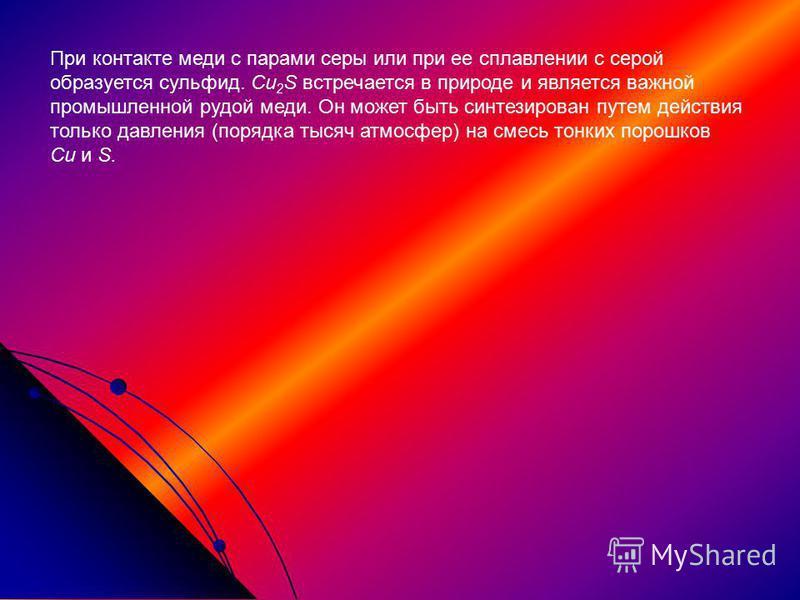 При контакте меди с парами серы или при ее сплавлении с серой образуется сульфид. Cu 2 S встречается в природе и является важной промышленной рудой меди. Он может быть синтезирован путем действия только давления (порядка тысяч атмосфер) на смесь тонк
