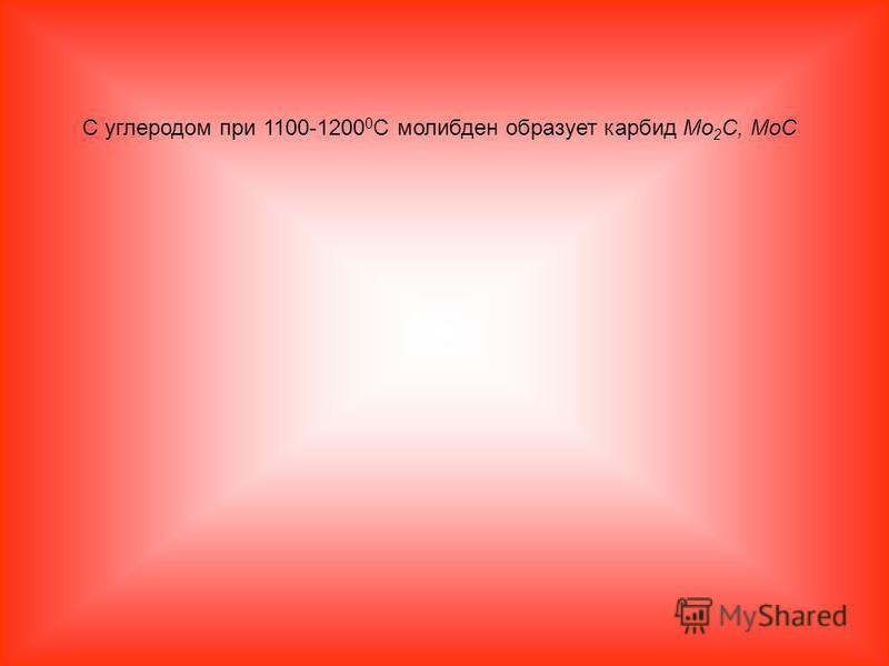 С углеродом при 1100-1200 0 С молибден образует карбид Mo 2 C, MoC