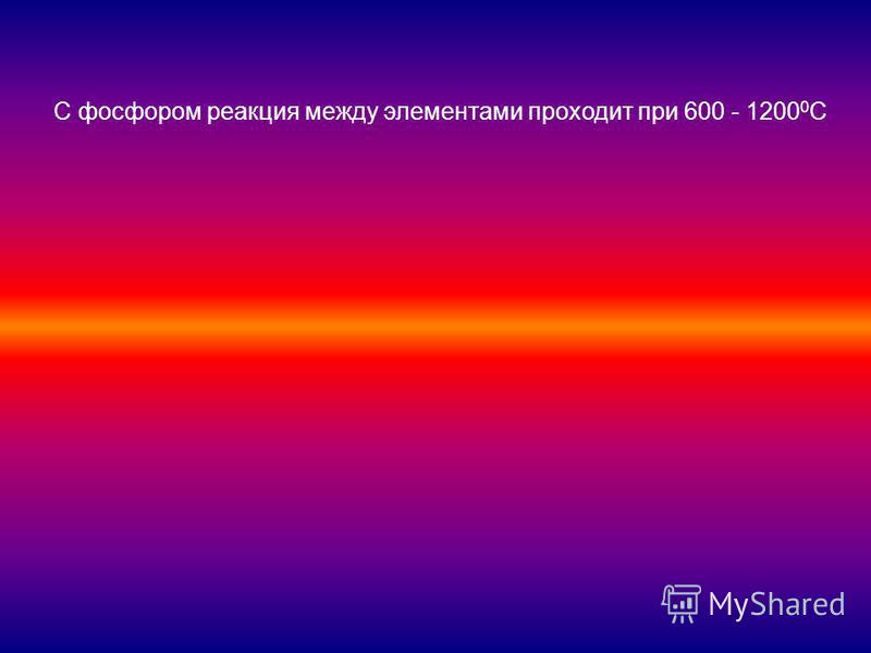 С фосфором реакция между элементами проходит при 600 - 1200 0 С