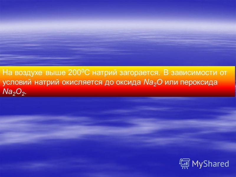 На воздухе выше 200 0 С натрий загорается. В зависимости от условий натрий окисляется до оксида Na 2 O или пероксида Na 2 O 2.