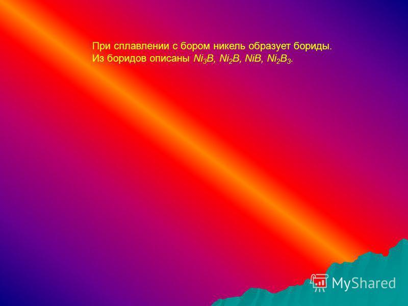 При сплавлении с бором никель образует бориды. Из боридов описаны Ni 3 B, Ni 2 B, NiB, Ni 2 B 3.