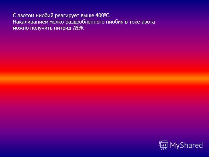 С азотом ниобий реагирует выше 400 0 С. Накаливанием мелко раздробленного ниобия в токе азота можно получить нитрид NbN.