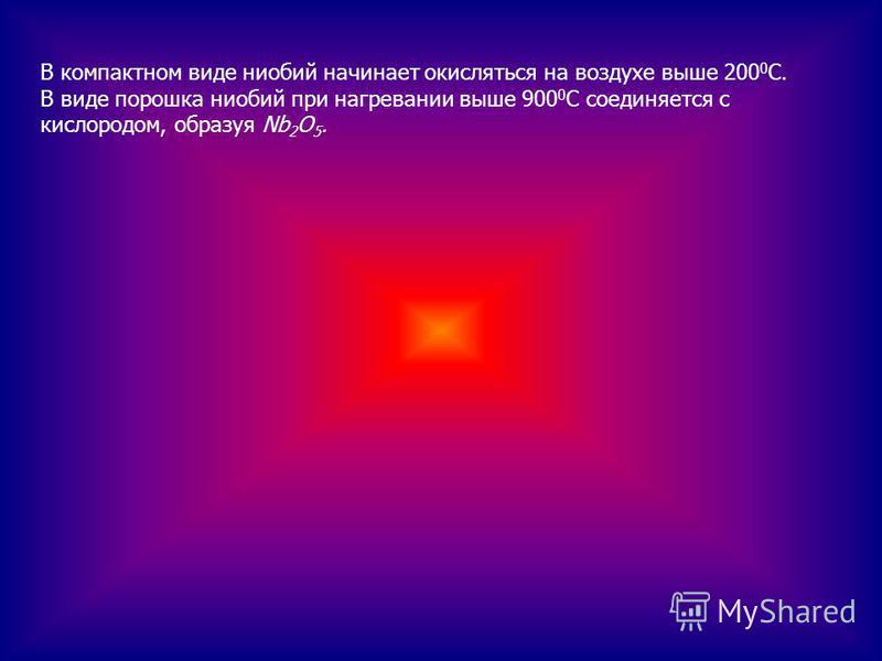 В компактном виде ниобий начинает окисляться на воздухе выше 200 0 С. В виде порошка ниобий при нагревании выше 900 0 С соединяется с кислородом, образуя Nb 2 O 5.