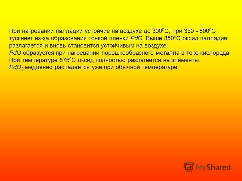 При нагревании палладий устойчив на воздухе до 300 0 С, при 350 - 800 0 С тускнеет из-за образования тонкой пленки PdO. Выше 850 0 С оксид палладия разлагается и вновь становится устойчивым на воздухе. PdO образуется при нагревании порошкообразного м