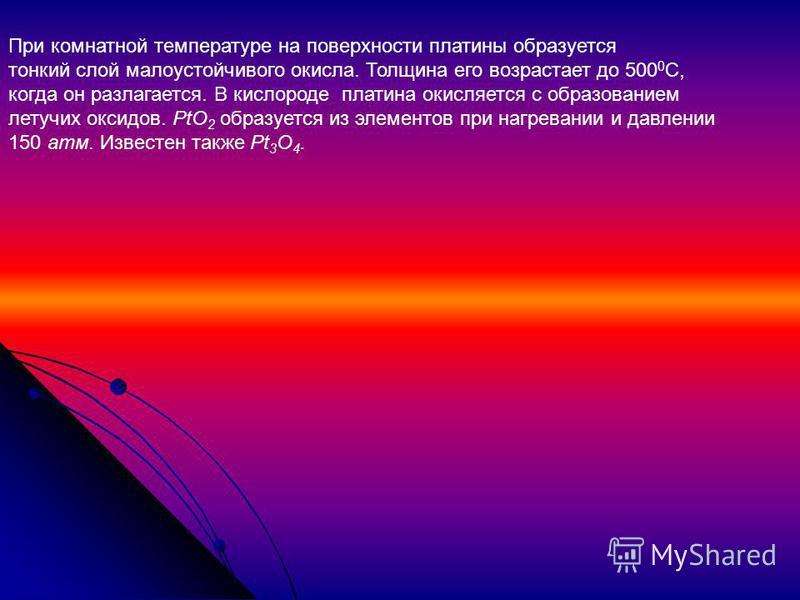 При комнатной температуре на поверхности платины образуется тонкий слой малоустойчивого окисла. Толщина его возрастает до 500 0 С, когда он разлагается. В кислороде платина окисляется с образованием летучих оксидов. PtO 2 образуется из элементов при