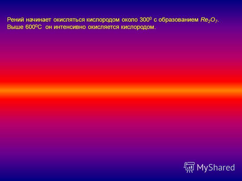 Рений начинает окисляться кислородом около 300 0 с образованием Re 2 O 7. Выше 600 0 С он интенсивно окисляется кислородом.