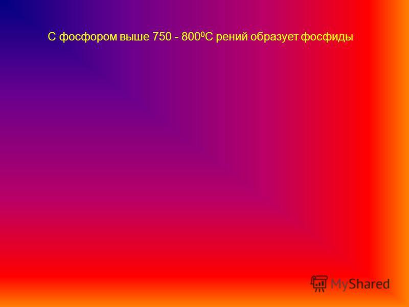 С фосфором выше 750 - 800 0 С рений образует фосфиды