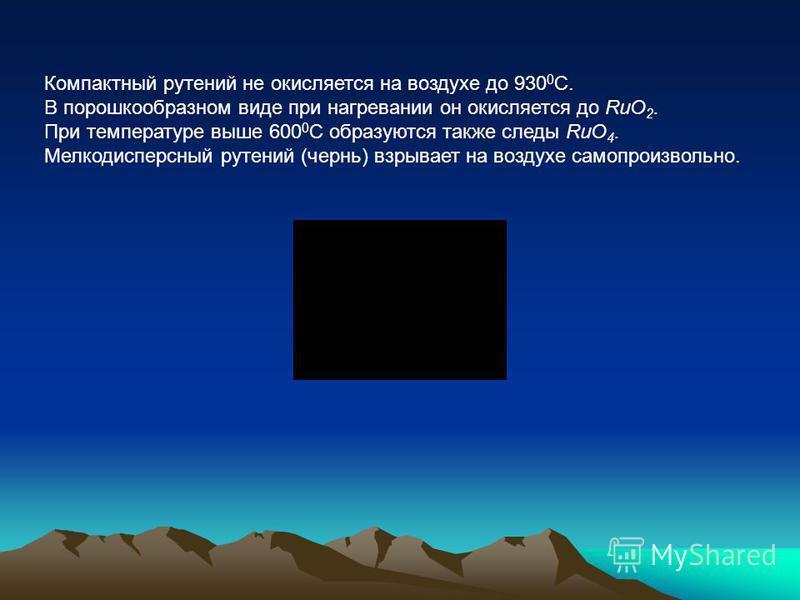 Компактный рутений не окисляется на воздухе до 930 0 С. В порошкообразном виде при нагревании он окисляется до RuO 2. При температуре выше 600 0 С образуются также следы RuO 4. Мелкодисперсный рутений (чернь) взрывает на воздухе самопроизвольно.
