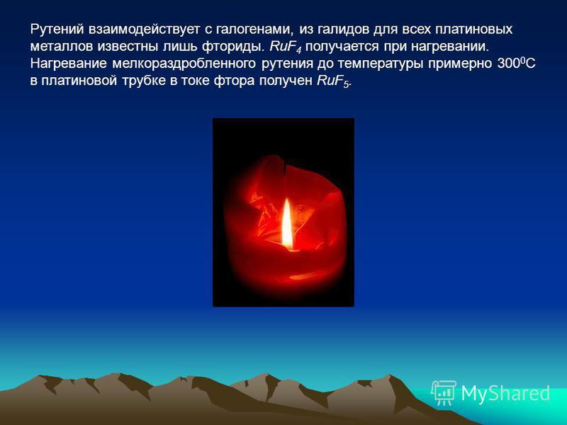 Рутений взаимодействует с галогенами, из галимов для всех платиновых металлов известны лишь фториды. RuF 4 получается при нагревании. Нагревание мелкораздробленного рутения до температуры примерно 300 0 С в платиновой трубке в токе фтора получен RuF