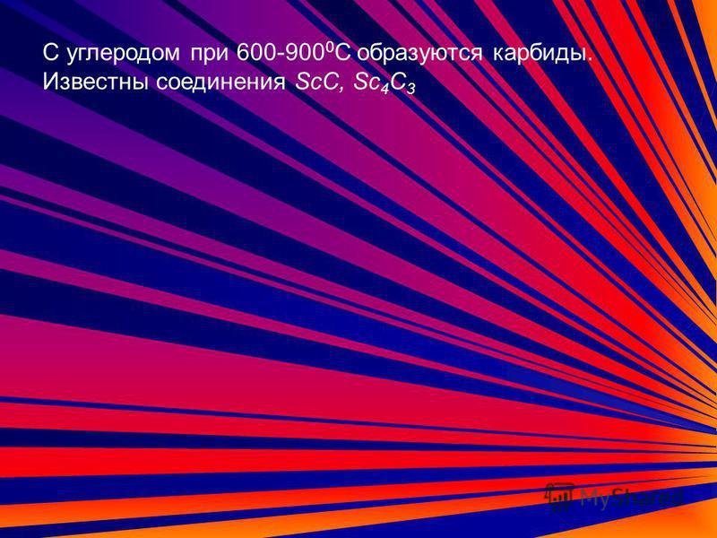 С углеродом при 600-900 0 С образуются карбиды. Известны соединения ScC, Sc 4 C 3