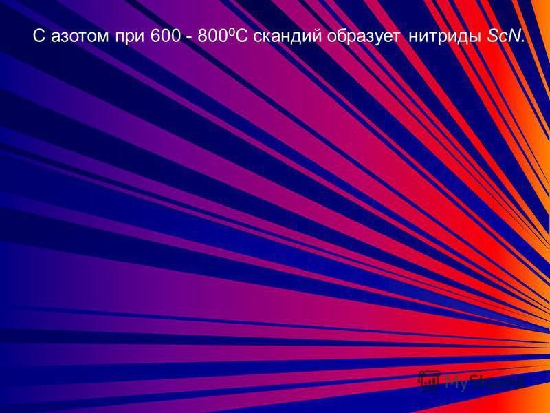 С азотом при 600 - 800 0 С скандий образует нитриды ScN.
