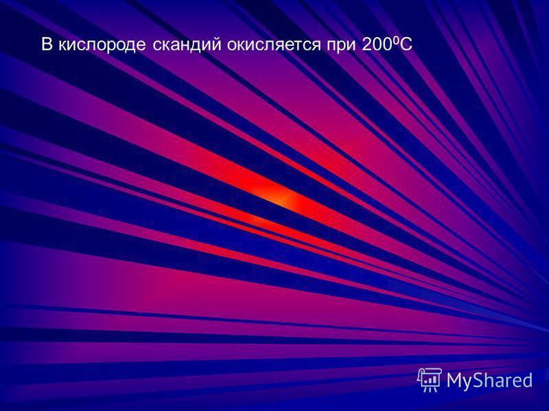 В кислороде скандий окисляется при 200 0 С
