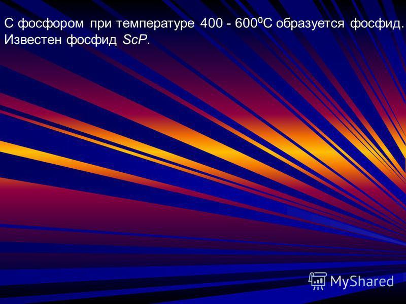 С фосфором при температуре 400 - 600 0 С образуется фосфид. Известен фосфид ScP.