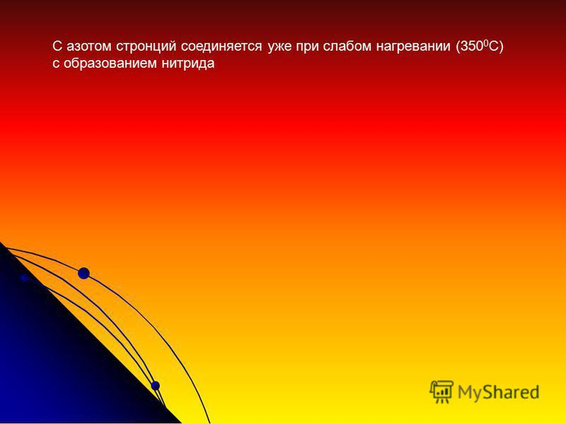 С азотом стронций соединяется уже при слабом нагревании (350 0 С) с образованием нитрида