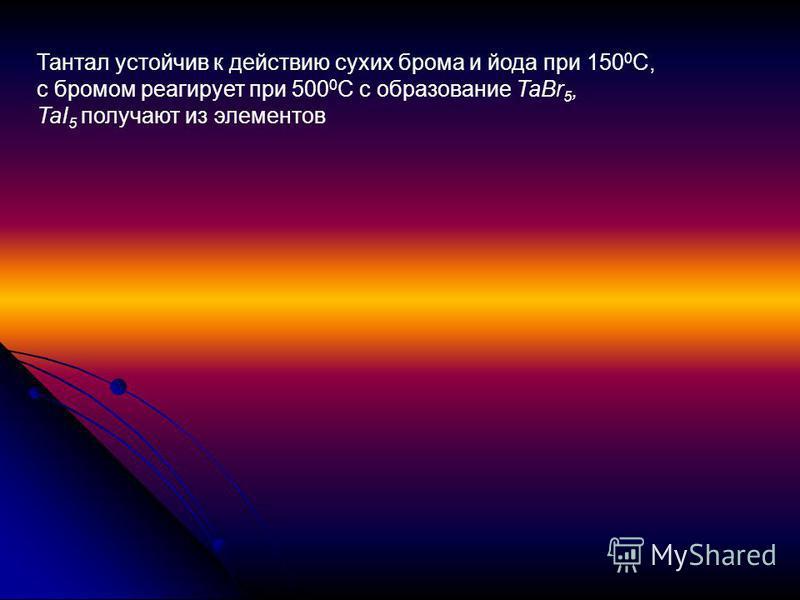 Тантал устойчив к действию сухих брома и йода при 150 0 С, с бромом реагирует при 500 0 С с образование TaBr 5, TaI 5 получают из элементов