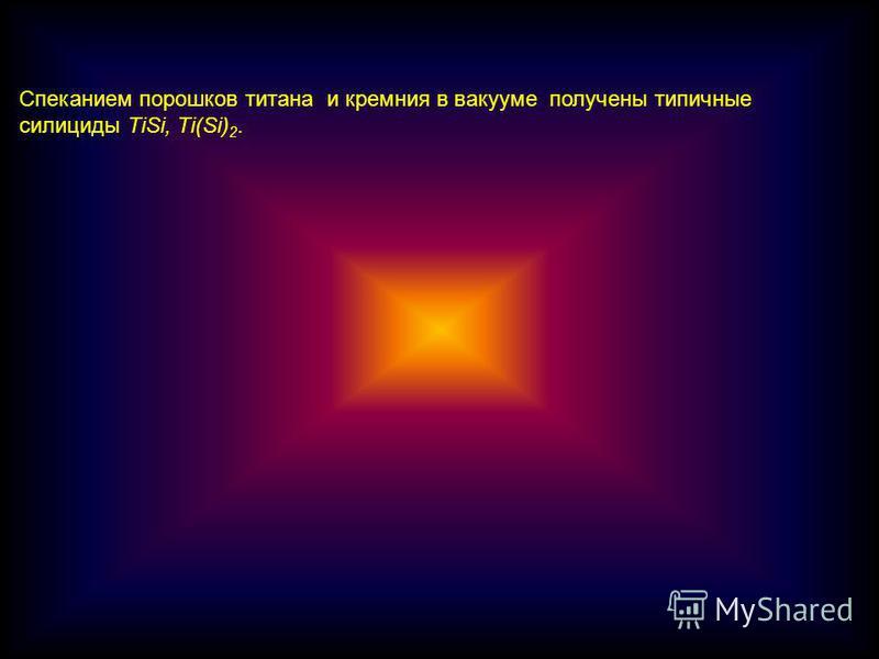 Спеканием порошков титана и кремния в вакууме получены типичные силициды TiSi, Ti(Si) 2.