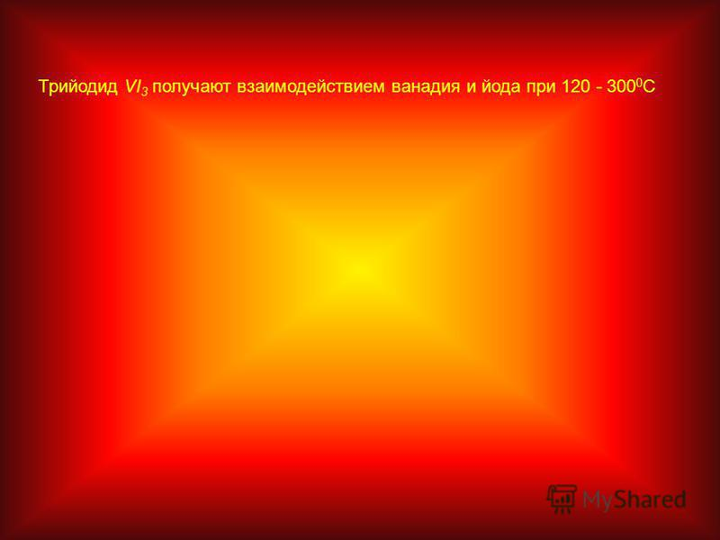 Трийодид VI 3 получают взаимодействием ванадия и йода при 120 - 300 0 С