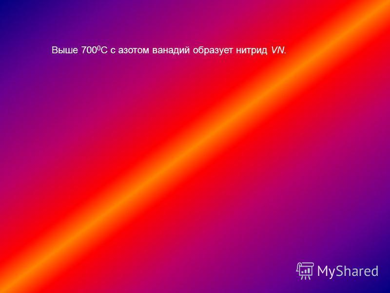 Выше 700 0 С с азотом ванадий образует нитрид VN.