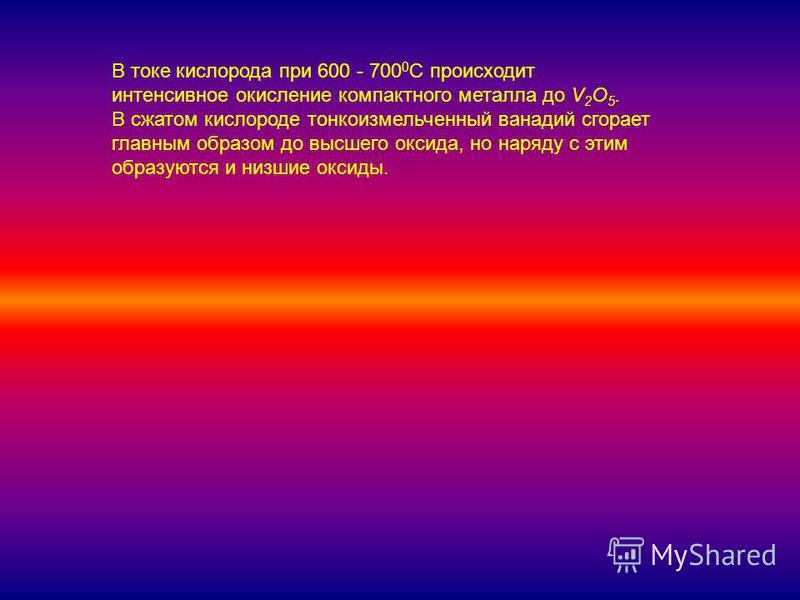 В токе кислорода при 600 - 700 0 С происходит интенсивное окисление компактного металла до V 2 O 5. В сжатом кислороде тонкоизмельченный ванадий сгорает главным образом до высшего оксида, но наряду с этим образуются и низшие оксиды.