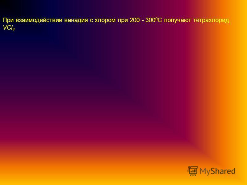 При взаимодействии ванадия с хлором при 200 - 300 0 С получают тетрахлорид VCl 4