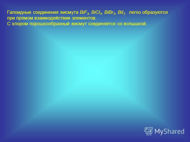 Галоидные соединения висмута BiF 3, BiCl 3, BiBr 3, BiI 3 легко образуются при прямом взаимодействии элементов. C хлором порошкообразный висмут соединяется со вспышкой.