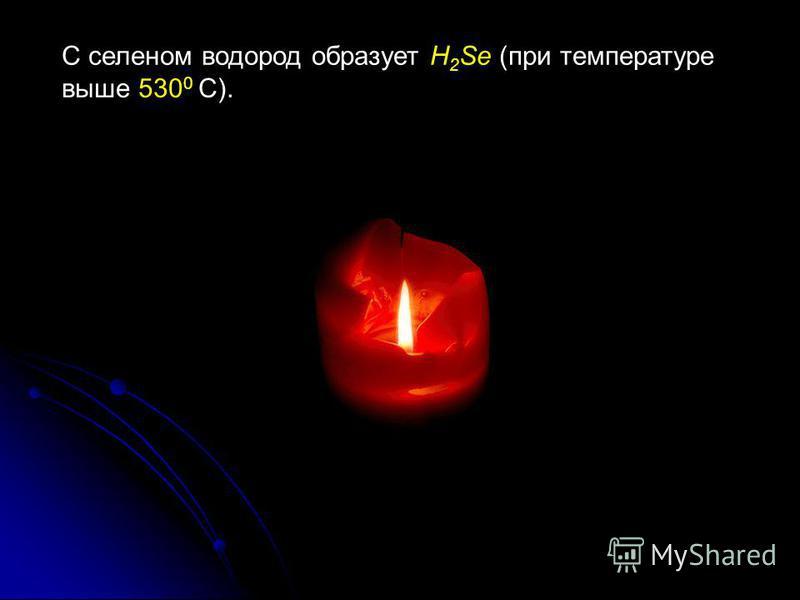 С селеном водород образует H 2 Sе (при температуре выше 530 0 С).
