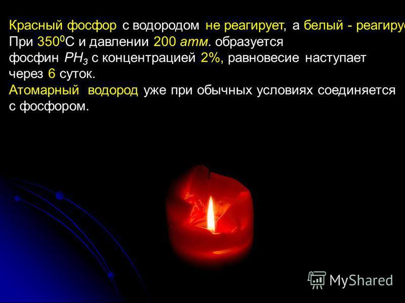 Красный фосфор с водородом не реагирует, а белый - реагирует. При 350 0 С и давлении 200 атм. образуется фосфин РН 3 с концентрацией 2%, равновесие наступает через 6 суток. Атомарный водород уже при обычных условиях соединяется с фосфором.