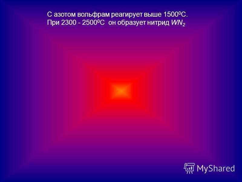С азотом вольфрам реагирует выше 1500 0 С. При 2300 - 2500 0 С он образует нитрид WN 2
