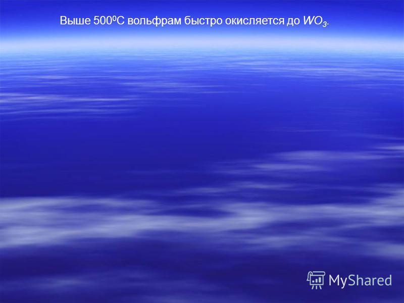 Выше 500 0 С вольфрам быстро окисляется до WO 3.