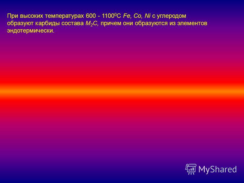 При высоких температурах 600 - 1100 0 С Fe, Co, Ni с углеродом образуют карбиды состава M 2 C, причем они образуются из элементов эндотермический.