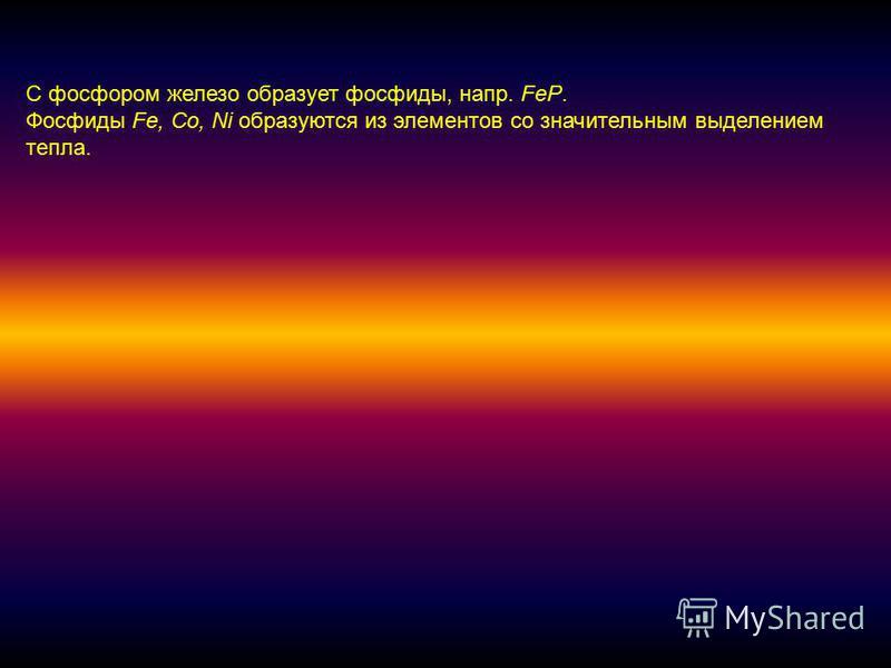 С фосфором железо образует фосфиды, напр. FeP. Фосфиды Fe, Co, Ni образуются из элементов со значительным выделением тепла.