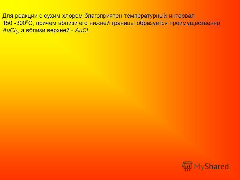 Для реакции с сухим хлором благоприятен температурный интервал 150 -300 0 С, причем вблизи его нижней границы образуется преимущественно АuCl 3, а вблизи верхней - АuCl.