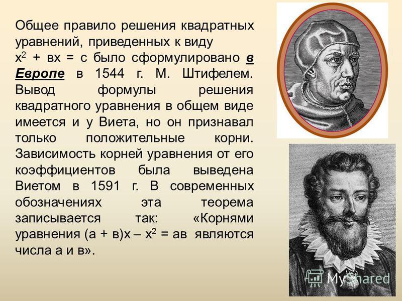 16 Общее правило решения квадратных уравнений, приведенных к виду х 2 + вх = с было сформулировано в Европе в 1544 г. М. Штифелем. Вывод формулы решения квадратного уравнения в общем виде имеется и у Виета, но он признавал только положительные корни.