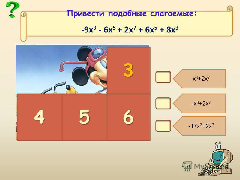 В4. х 3 +2 х 7 -х 3 +2 х 7 -17 х 3 +2 х 7 3 456 Привести подобные слагаемые: -9 х 3 - 6 х 5 + 2 х 7 + 6 х 5 + 8 х 3