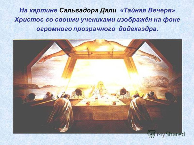На картине Сальвадора Дали «Тайная Вечеря» Христос со своими учениками изображён на фоне огромного прозрачного додекаэдра.