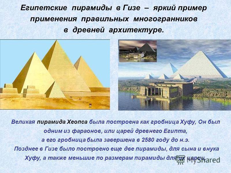 Египетские пирамиды в Гизе – яркий пример применения правильных многогранников в древней архитектуре. Великая пирамида Хеопса была построена как гробница Хуфу, Он был одним из фараонов, или царей древнего Египта, а его гробница была завершена в 2580