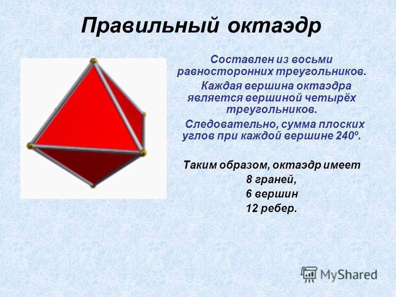 Составлен из восьми равносторонних треугольников. Каждая вершина октаэдра является вершиной четырёх треугольников. Следовательно, сумма плоских углов при каждой вершине 240º. Таким образом, октаэдр имеет 8 граней, 6 вершин 12 ребер. Правильный октаэд