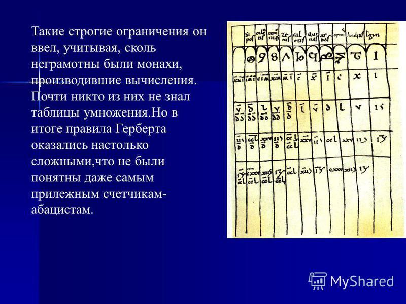 Такие строгие ограничения он ввел, учитывая, сколь неграмотны были монахи, производившие вычисления. Почти никто из них не знал таблицы умножения.Но в итоге правила Герберта оказались настолько сложными,что не были понятны даже самым прилежным счетчи