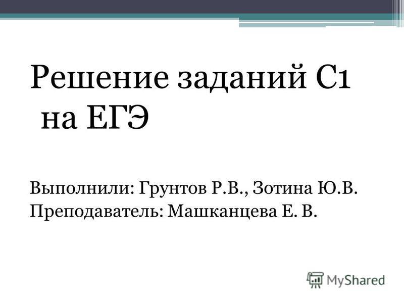 Решение заданий С1 на ЕГЭ Выполнили: Грунтов Р.В., Зотина Ю.В. Преподаватель: Машканцева Е. В.