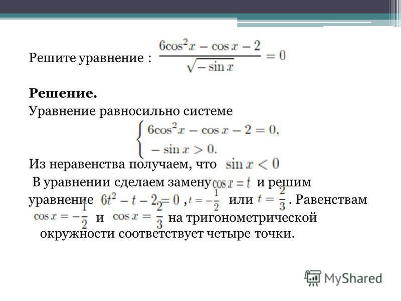 Решите уравнение : Решение. Уравнение равносильно системе Из неравенства получаем, что В уравнении сделаем замену и решим уравнение, или. Равенствам и на тригонометрической окружности соответствует четыре точки.