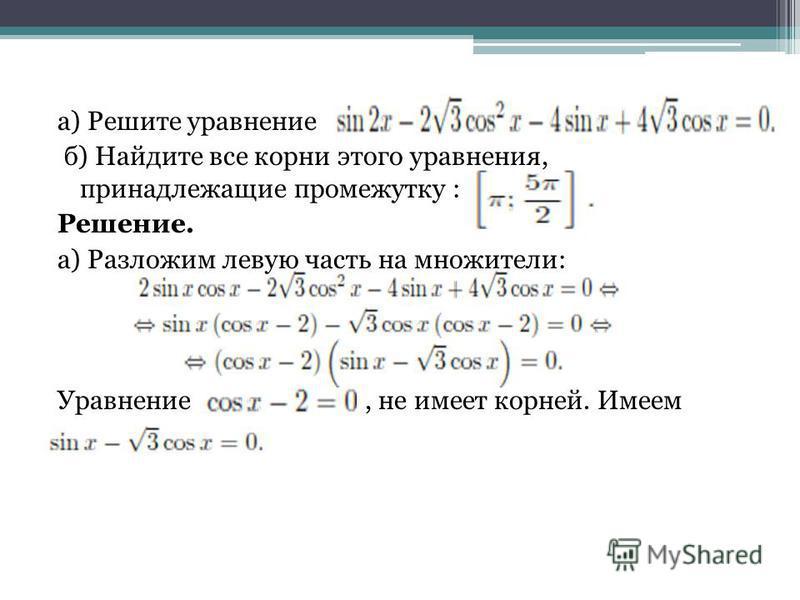 а) Решите уравнение б) Найдите все корни этого уравнения, принадлежащие промежутку : Решение. а) Разложим левую часть на множители: Уравнение, не имеет корней. Имеем